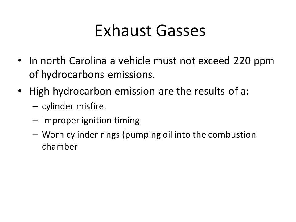 Exhaust Gasses In north Carolina a vehicle must not exceed 220 ppm of hydrocarbons emissions. High hydrocarbon emission are the results of a: