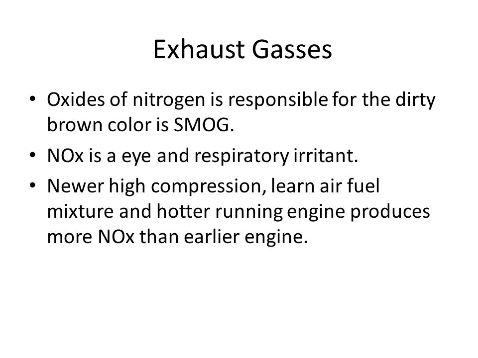 Exhaust Gasses Oxides of nitrogen is responsible for the dirty brown color is SMOG. NOx is a eye and respiratory irritant.