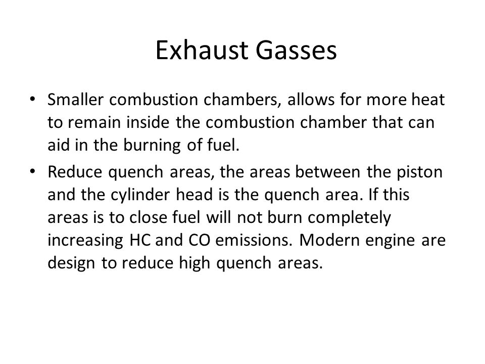 Exhaust Gasses Smaller combustion chambers, allows for more heat to remain inside the combustion chamber that can aid in the burning of fuel.