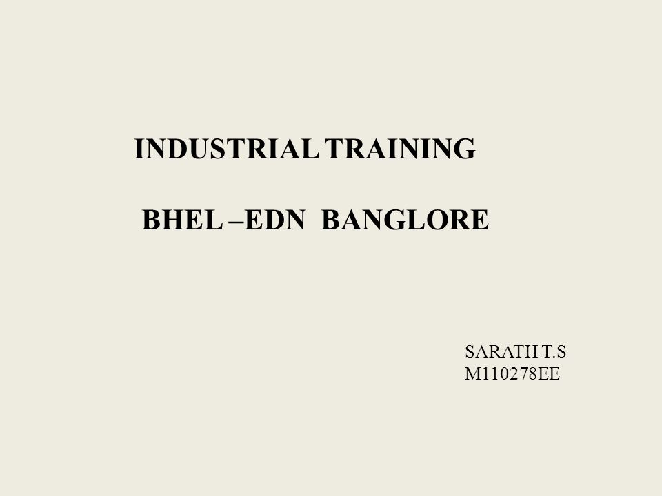 INDUSTRIAL TRAINING BHEL –EDN BANGLORE SARATH T.S M110278EE