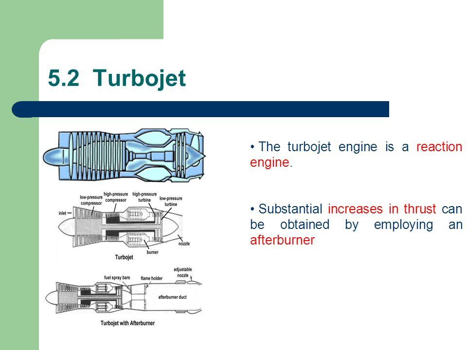 5.2 Turbojet The turbojet engine is a reaction engine.