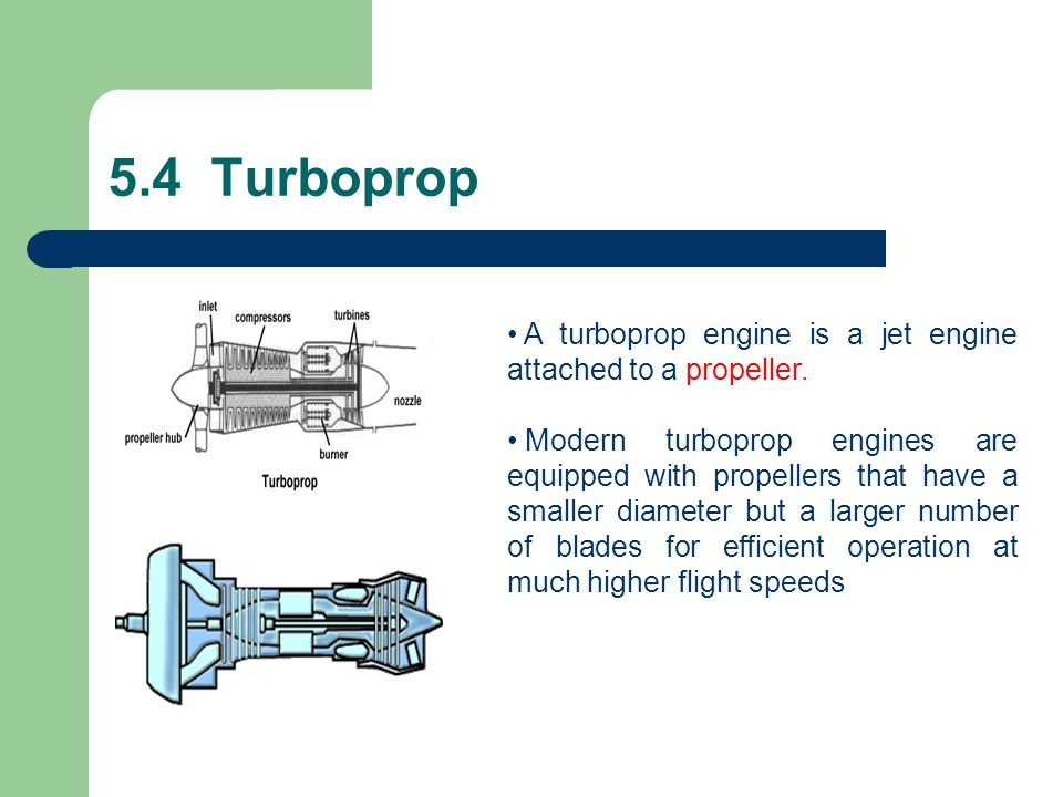 5.4 Turboprop A turboprop engine is a jet engine attached to a propeller.