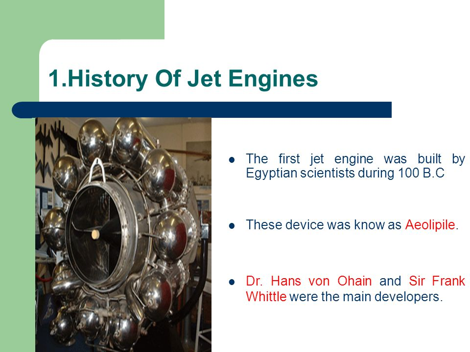 1.History Of Jet Engines The first jet engine was built by Egyptian scientists during 100 B.C. These device was know as Aeolipile.