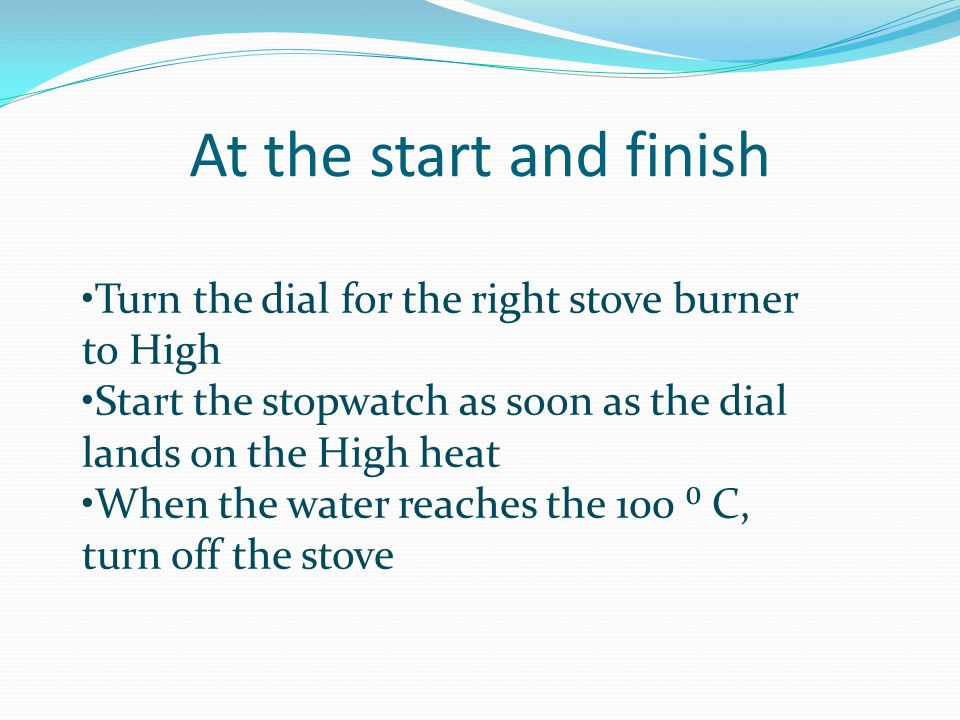 At the start and finish Turn the dial for the right stove burner to High. Start the stopwatch as soon as the dial lands on the High heat.