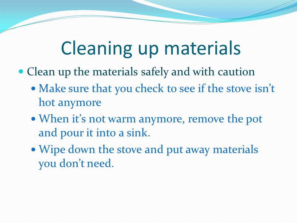 Cleaning up materials Clean up the materials safely and with caution