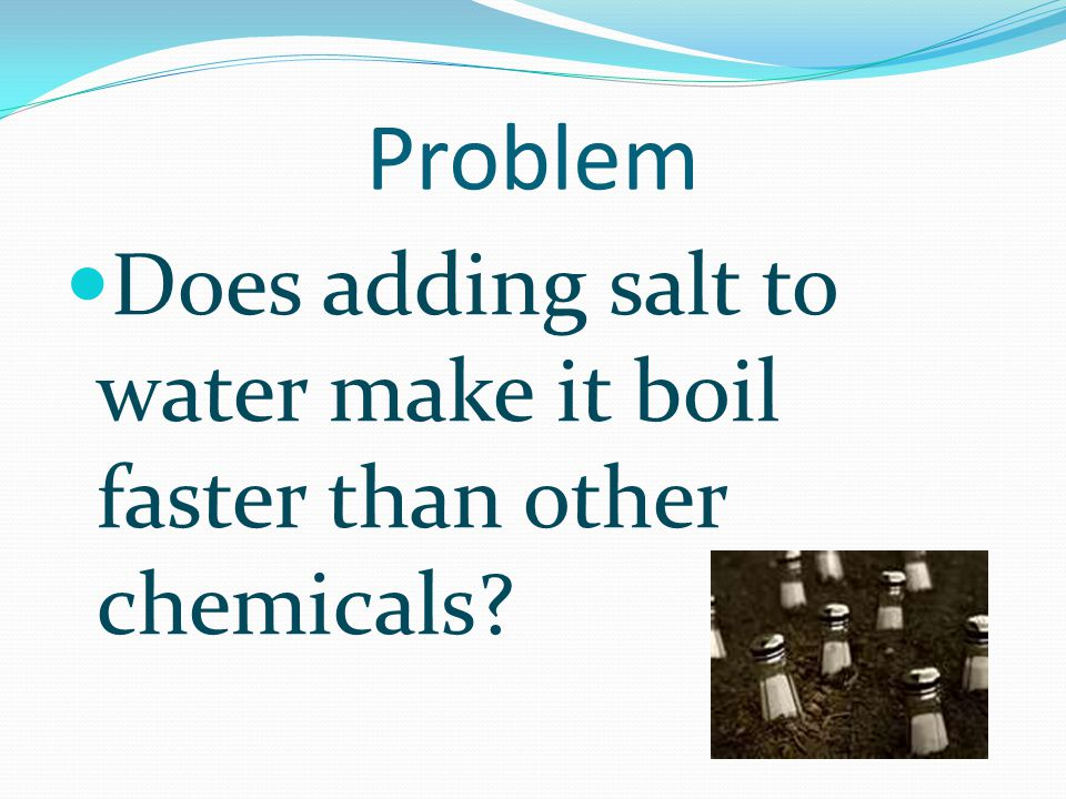 Problem Does adding salt to water make it boil faster than other chemicals.