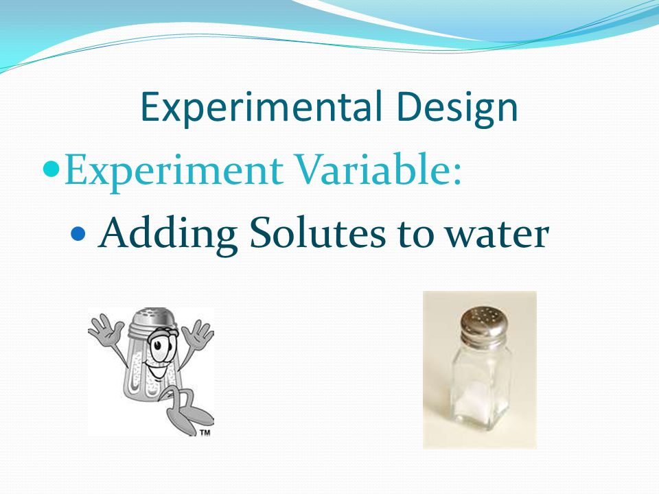 Experimental Design Experiment Variable: Adding Solutes to water
