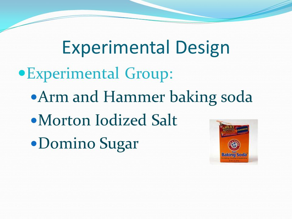 Experimental Design Experimental Group: Arm and Hammer baking soda