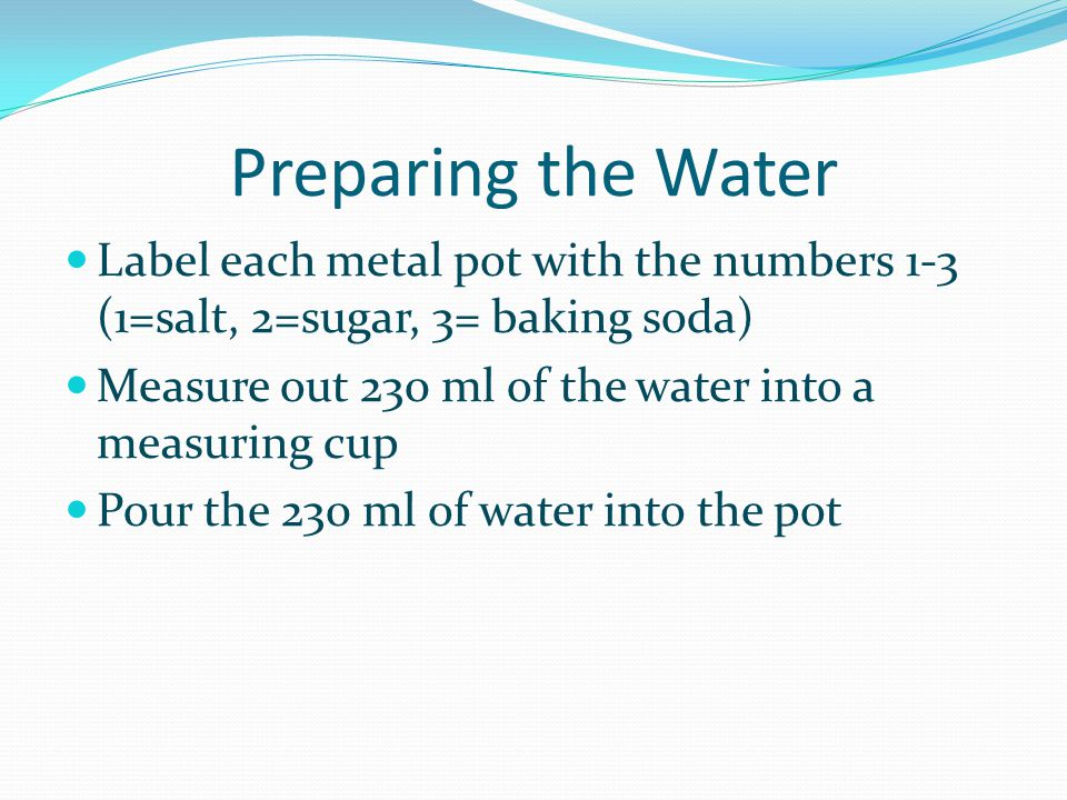 Preparing the Water Label each metal pot with the numbers 1-3 (1=salt, 2=sugar, 3= baking soda)