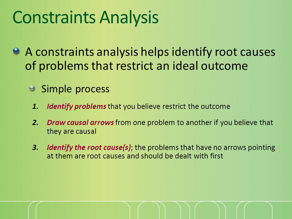 Constraints Analysis A constraints analysis helps identify root causes of problems that restrict an ideal outcome.