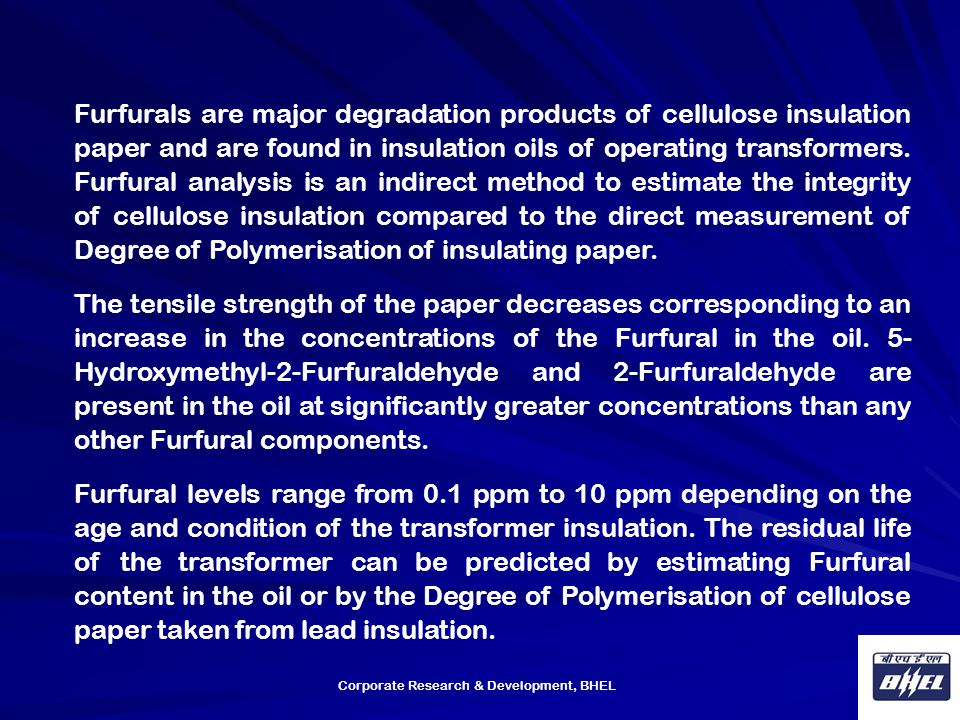 Furfurals are major degradation products of cellulose insulation paper and are found in insulation oils of operating transformers. Furfural analysis is an indirect method to estimate the integrity of cellulose insulation compared to the direct measurement of Degree of Polymerisation of insulating paper.