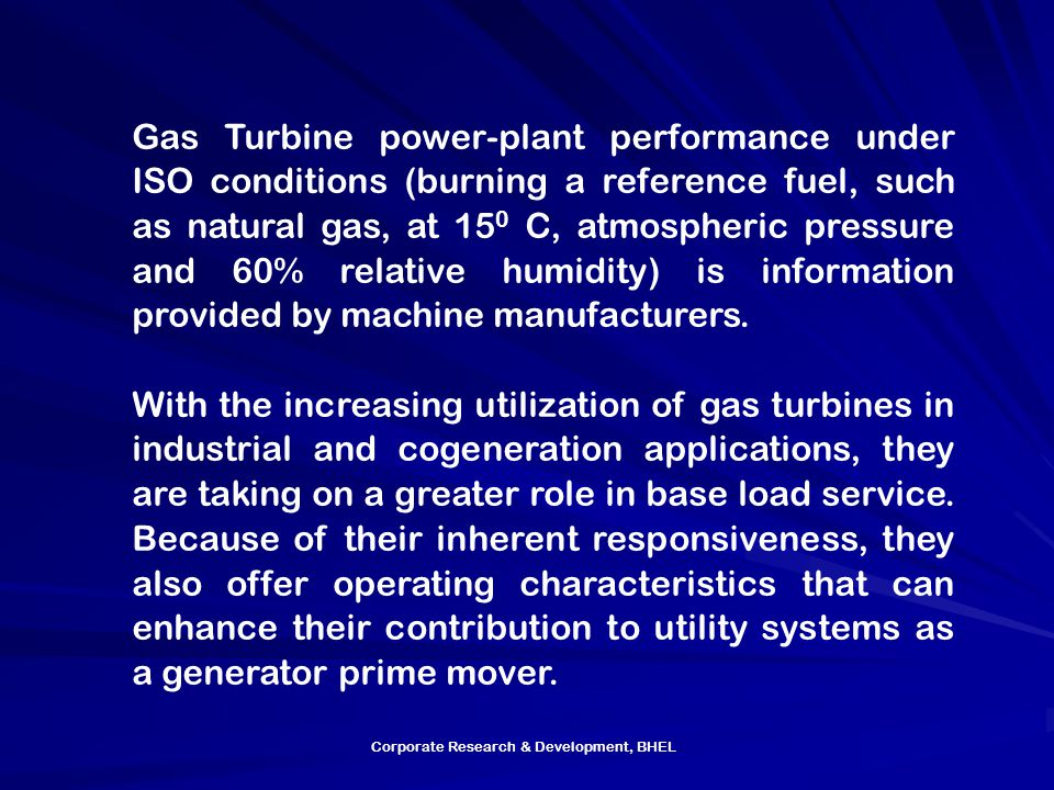 Gas Turbine power-plant performance under ISO conditions (burning a reference fuel, such as natural gas, at 150 C, atmospheric pressure and 60% relative humidity) is information provided by machine manufacturers.