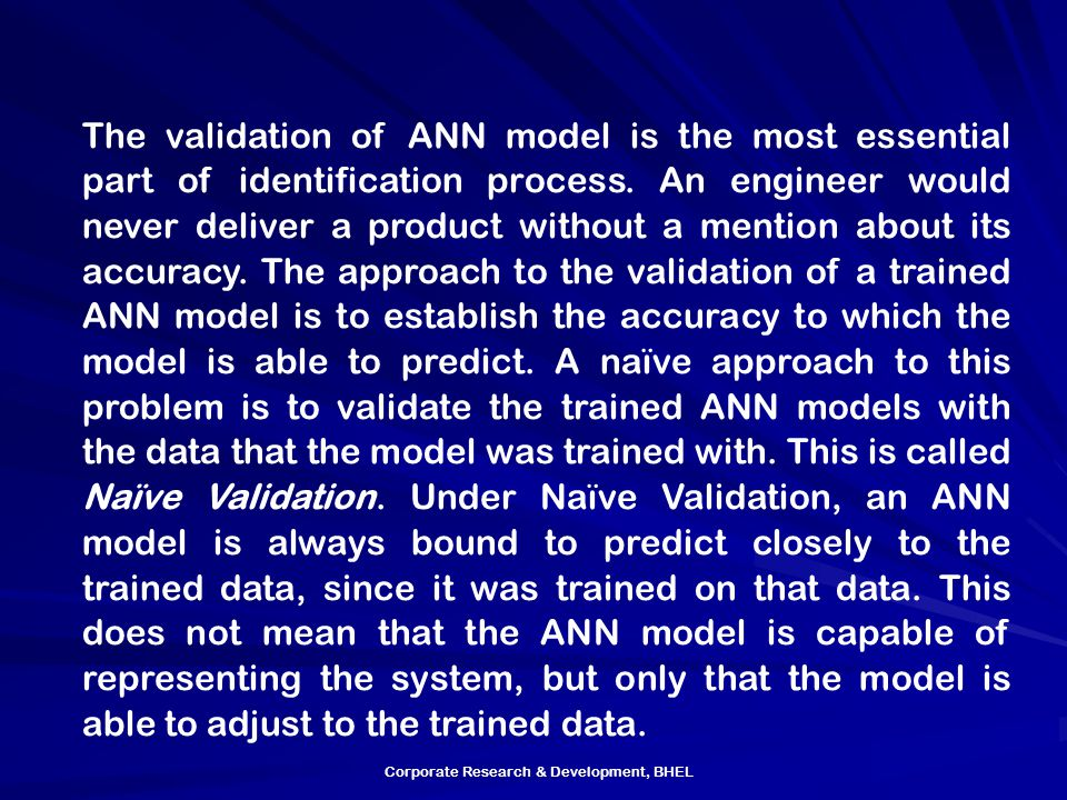 The validation of ANN model is the most essential part of identification process. An engineer would never deliver a product without a mention about its accuracy. The approach to the validation of a trained ANN model is to establish the accuracy to which the model is able to predict. A naïve approach to this problem is to validate the trained ANN models with the data that the model was trained with. This is called Naïve Validation. Under Naïve Validation, an ANN model is always bound to predict closely to the trained data, since it was trained on that data. This does not mean that the ANN model is capable of representing the system, but only that the model is able to adjust to the trained data.