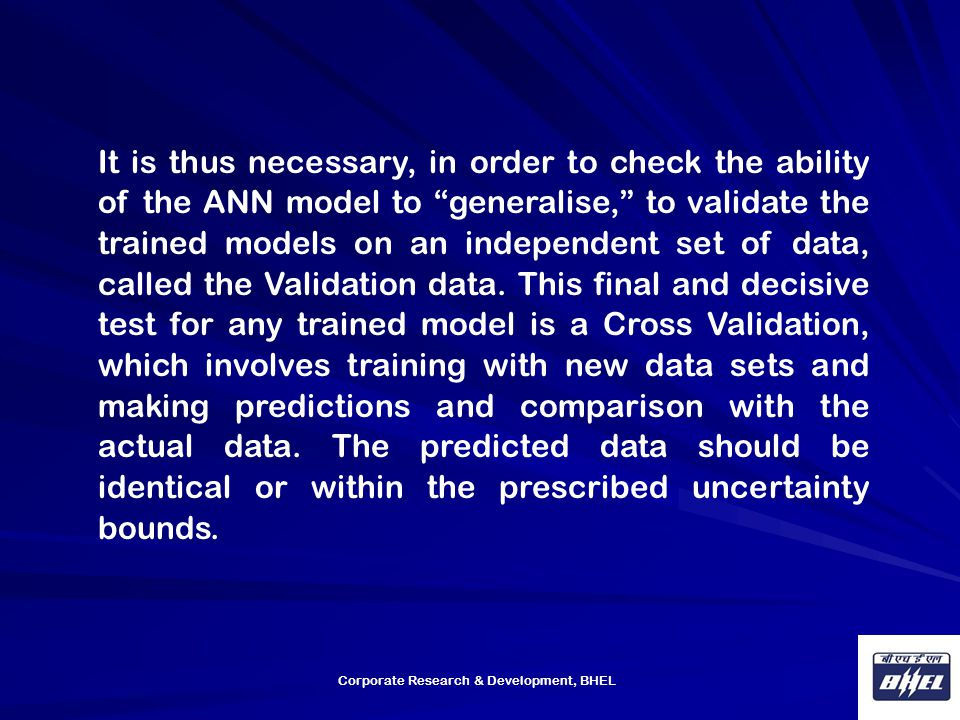 It is thus necessary, in order to check the ability of the ANN model to generalise, to validate the trained models on an independent set of data, called the Validation data. This final and decisive test for any trained model is a Cross Validation, which involves training with new data sets and making predictions and comparison with the actual data. The predicted data should be identical or within the prescribed uncertainty bounds.