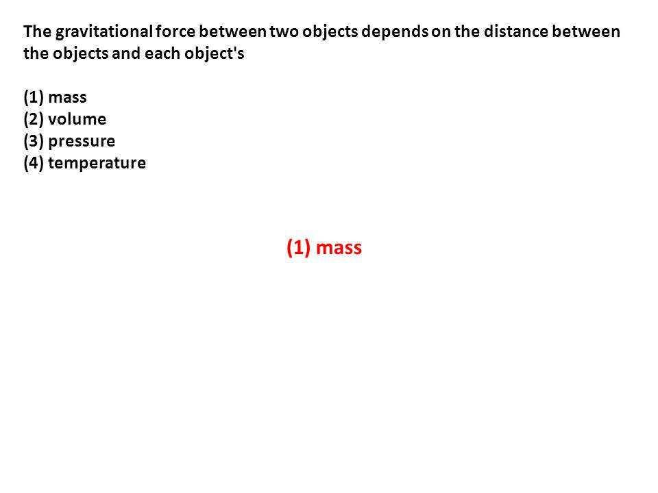 The gravitational force between two objects depends on the distance between the objects and each object s (1) mass (2) volume (3) pressure (4) temperature