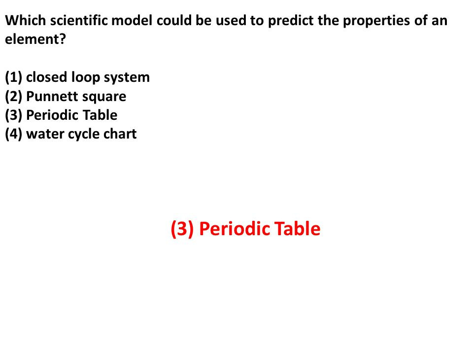Which scientific model could be used to predict the properties of an element (1) closed loop system (2) Punnett square (3) Periodic Table (4) water cycle chart