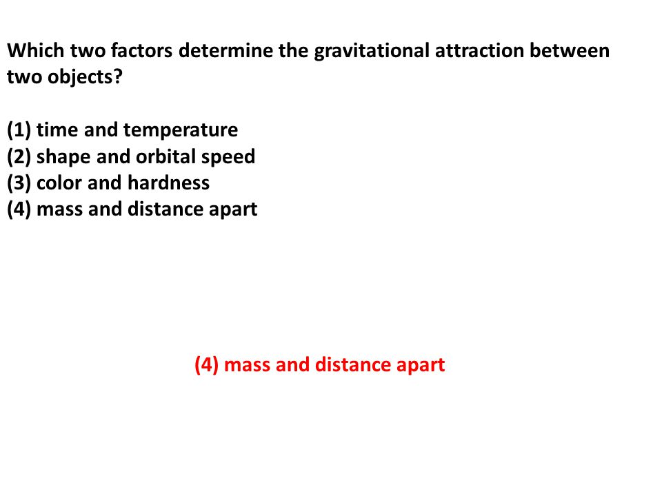 Which two factors determine the gravitational attraction between two objects (1) time and temperature (2) shape and orbital speed (3) color and hardness (4) mass and distance apart