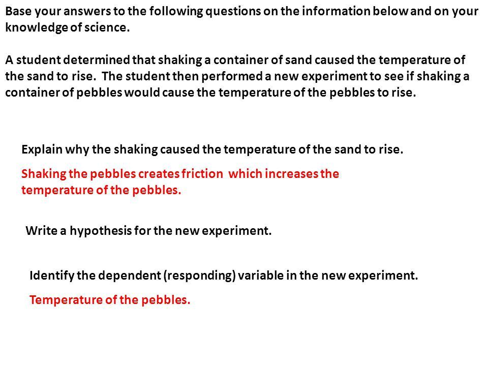 Base your answers to the following questions on the information below and on your knowledge of science. A student determined that shaking a container of sand caused the temperature of the sand to rise. The student then performed a new experiment to see if shaking a container of pebbles would cause the temperature of the pebbles to rise.