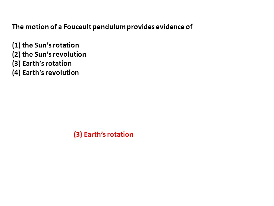 The motion of a Foucault pendulum provides evidence of (1) the Sun's rotation (2) the Sun's revolution (3) Earth's rotation (4) Earth's revolution