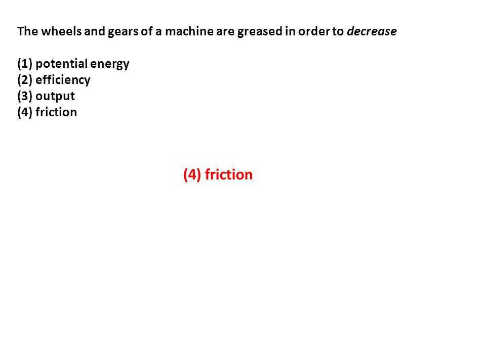The wheels and gears of a machine are greased in order to decrease (1) potential energy (2) efficiency (3) output (4) friction