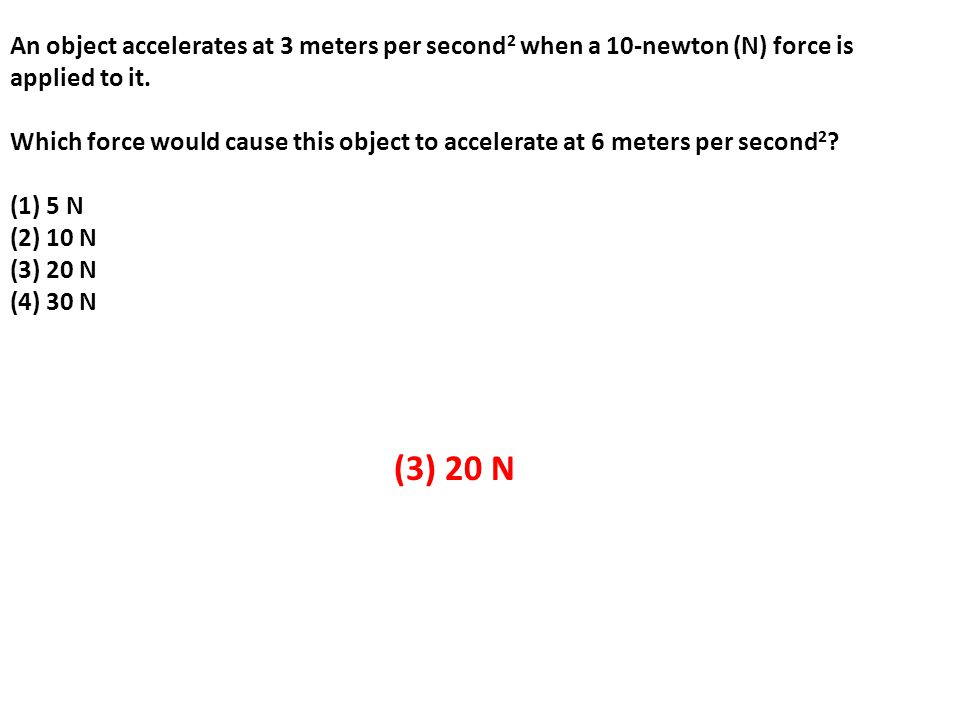 An object accelerates at 3 meters per second2 when a 10-newton (N) force is applied to it.