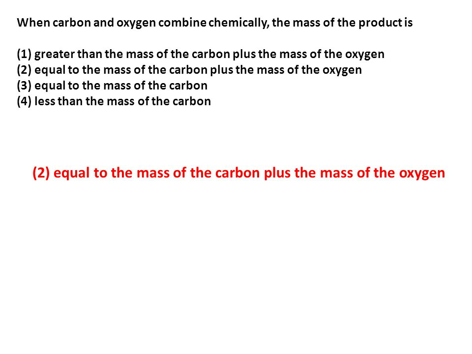(2) equal to the mass of the carbon plus the mass of the oxygen