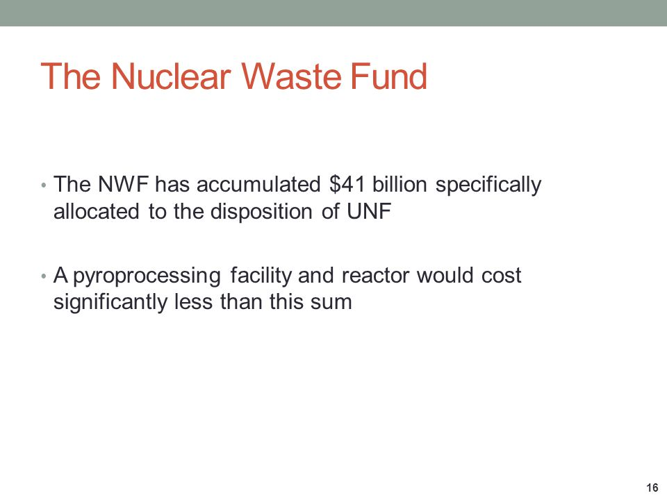 The Nuclear Waste Fund The NWF has accumulated $41 billion specifically allocated to the disposition of UNF.