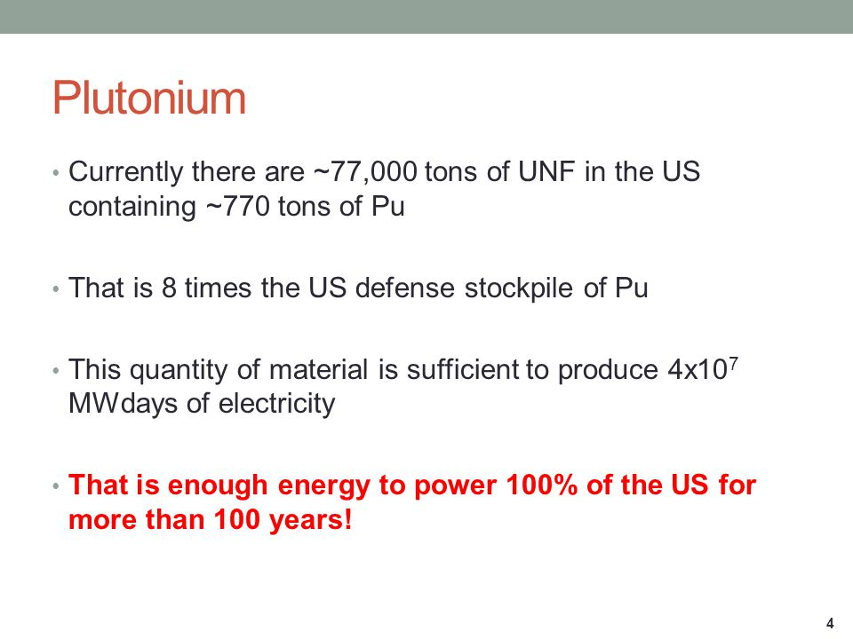 Plutonium Currently there are ~77,000 tons of UNF in the US containing ~770 tons of Pu. That is 8 times the US defense stockpile of Pu.