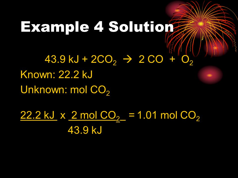 Example 4 Solution 43.9 kJ + 2CO2  2 CO + O2 Known: 22.2 kJ