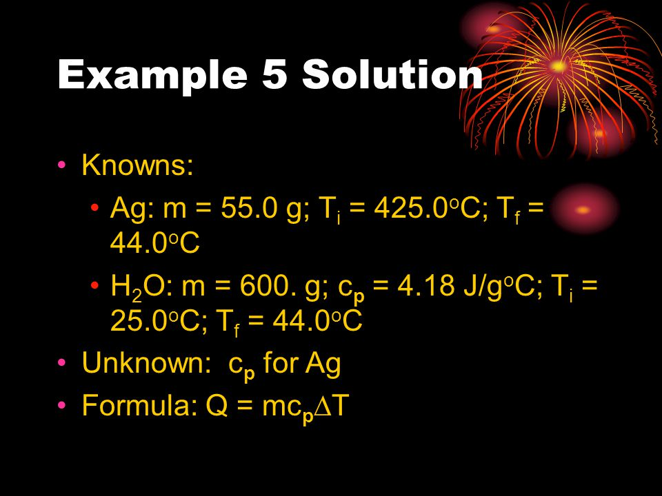 Example 5 Solution Knowns: Ag: m = 55.0 g; Ti = 425.0oC; Tf = 44.0oC
