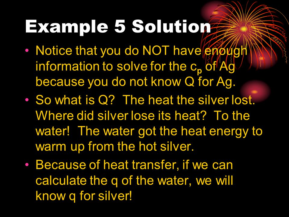 Example 5 Solution Notice that you do NOT have enough information to solve for the cp of Ag because you do not know Q for Ag.