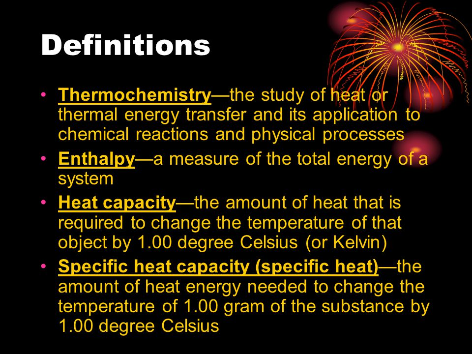 Definitions Thermochemistry—the study of heat or thermal energy transfer and its application to chemical reactions and physical processes.