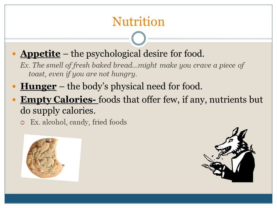 Nutrition Appetite – the psychological desire for food.