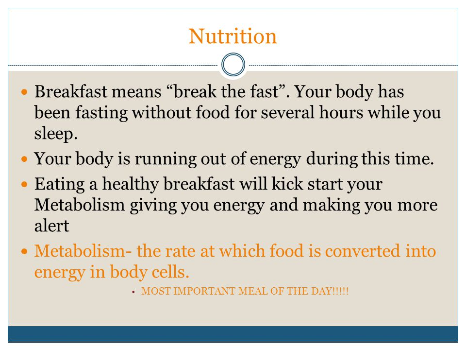 Nutrition Breakfast means break the fast . Your body has been fasting without food for several hours while you sleep.