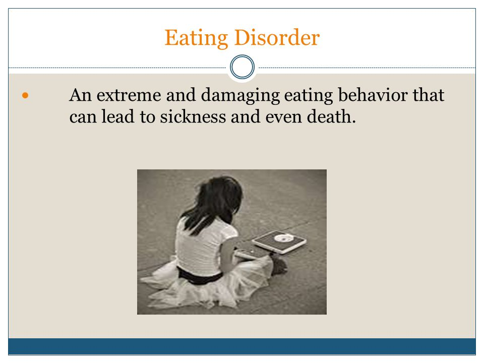 Eating Disorder An extreme and damaging eating behavior that can lead to sickness and even death.