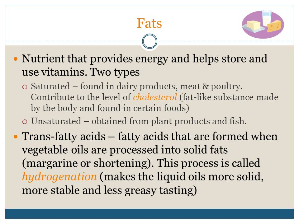 Fats Nutrient that provides energy and helps store and use vitamins. Two types.