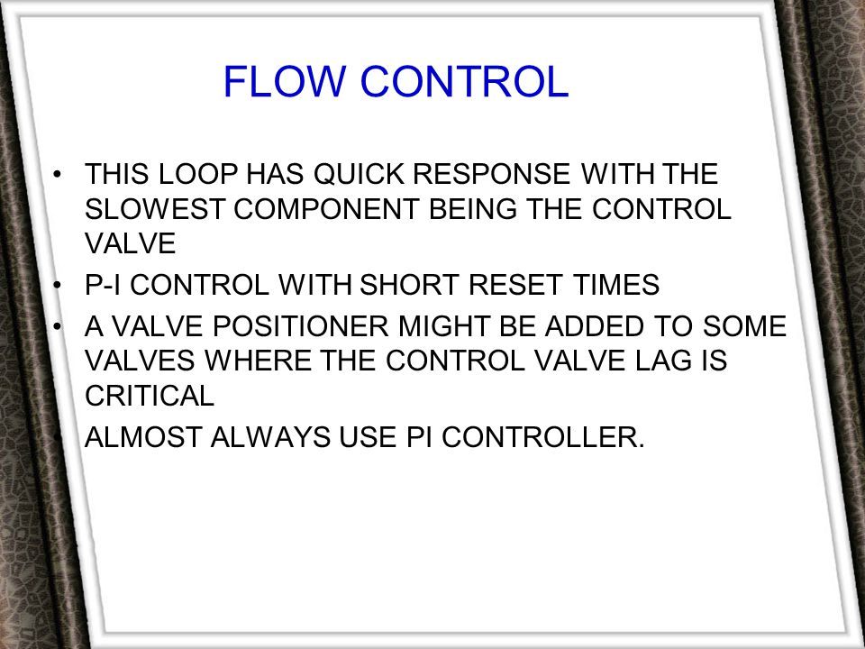 FLOW CONTROL THIS LOOP HAS QUICK RESPONSE WITH THE SLOWEST COMPONENT BEING THE CONTROL VALVE. P-I CONTROL WITH SHORT RESET TIMES.