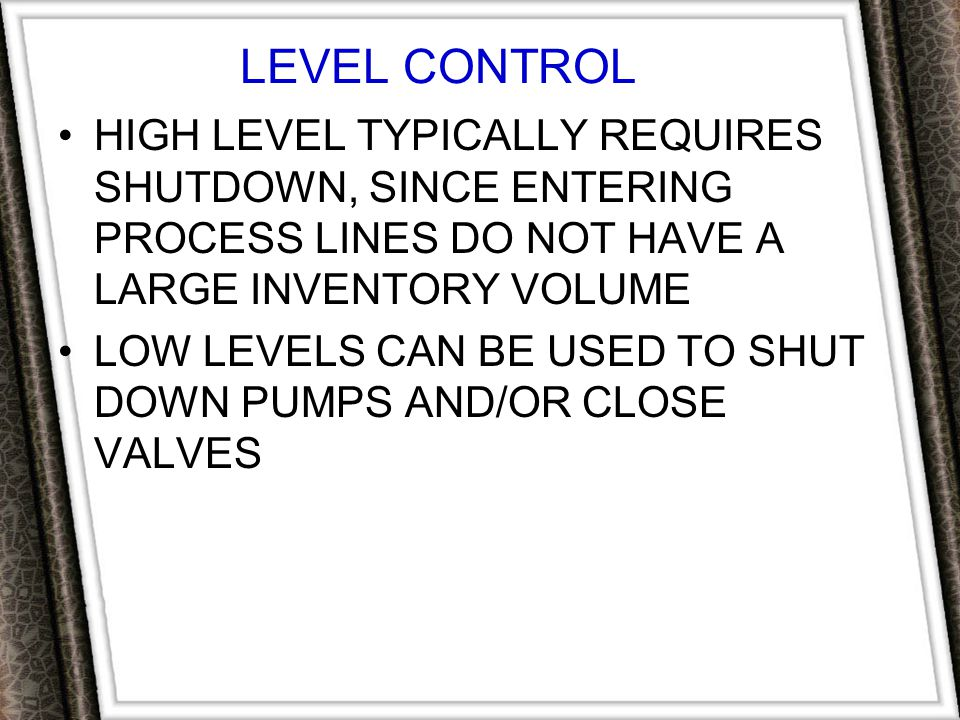 LEVEL CONTROL HIGH LEVEL TYPICALLY REQUIRES SHUTDOWN, SINCE ENTERING PROCESS LINES DO NOT HAVE A LARGE INVENTORY VOLUME.