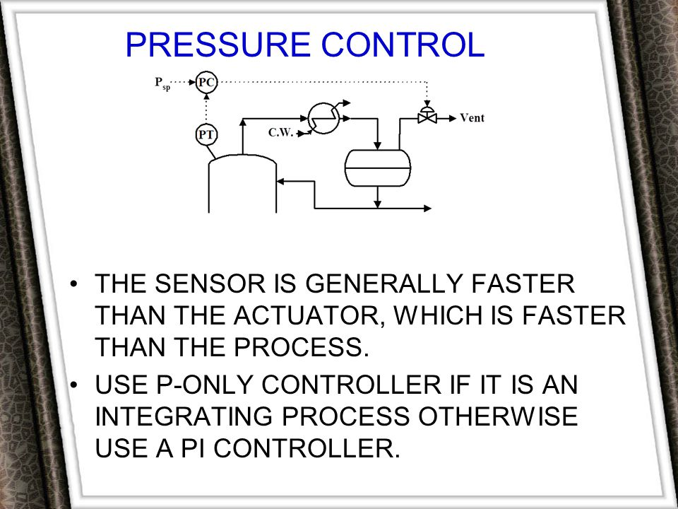 PRESSURE CONTROL The sensor is generally faster than the actuator, which is faster than the process.