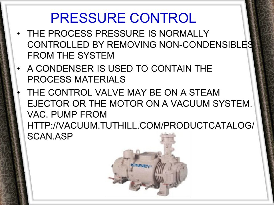 PRESSURE CONTROL THE PROCESS PRESSURE IS NORMALLY CONTROLLED BY REMOVING NON-CONDENSIBLES FROM THE SYSTEM.