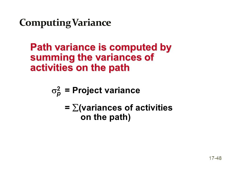 Computing Variance Path variance is computed by summing the variances of activities on the path. s2 = Project variance.