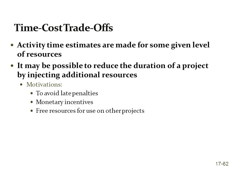 Time-Cost Trade-Offs Activity time estimates are made for some given level of resources.