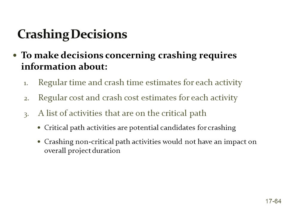 Crashing Decisions To make decisions concerning crashing requires information about: Regular time and crash time estimates for each activity.