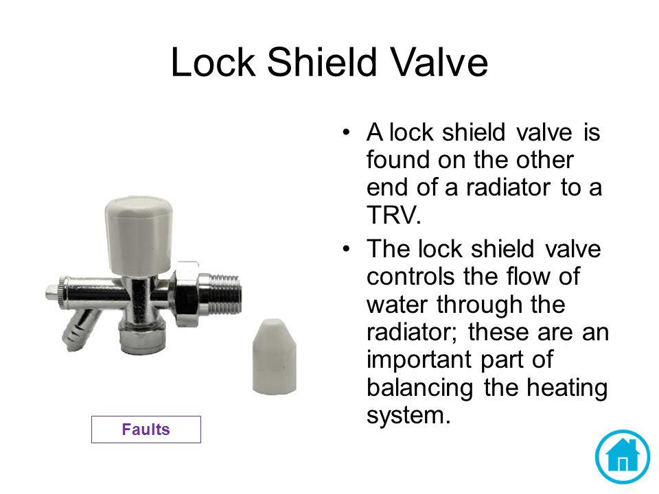 Lock Shield Valve A lock shield valve is found on the other end of a radiator to a TRV.