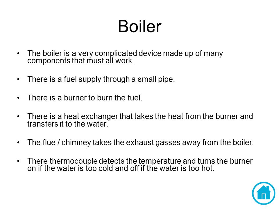 Boiler The boiler is a very complicated device made up of many components that must all work. There is a fuel supply through a small pipe.