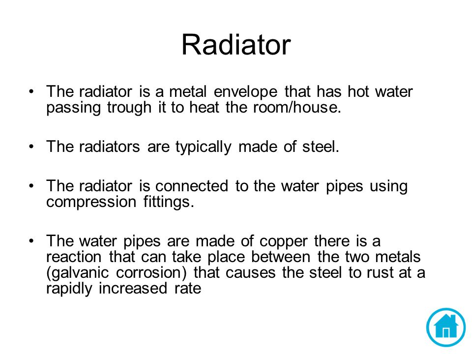 Radiator The radiator is a metal envelope that has hot water passing trough it to heat the room/house.