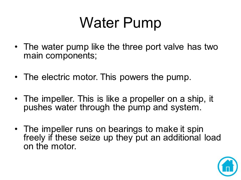 Water Pump The water pump like the three port valve has two main components; The electric motor. This powers the pump.
