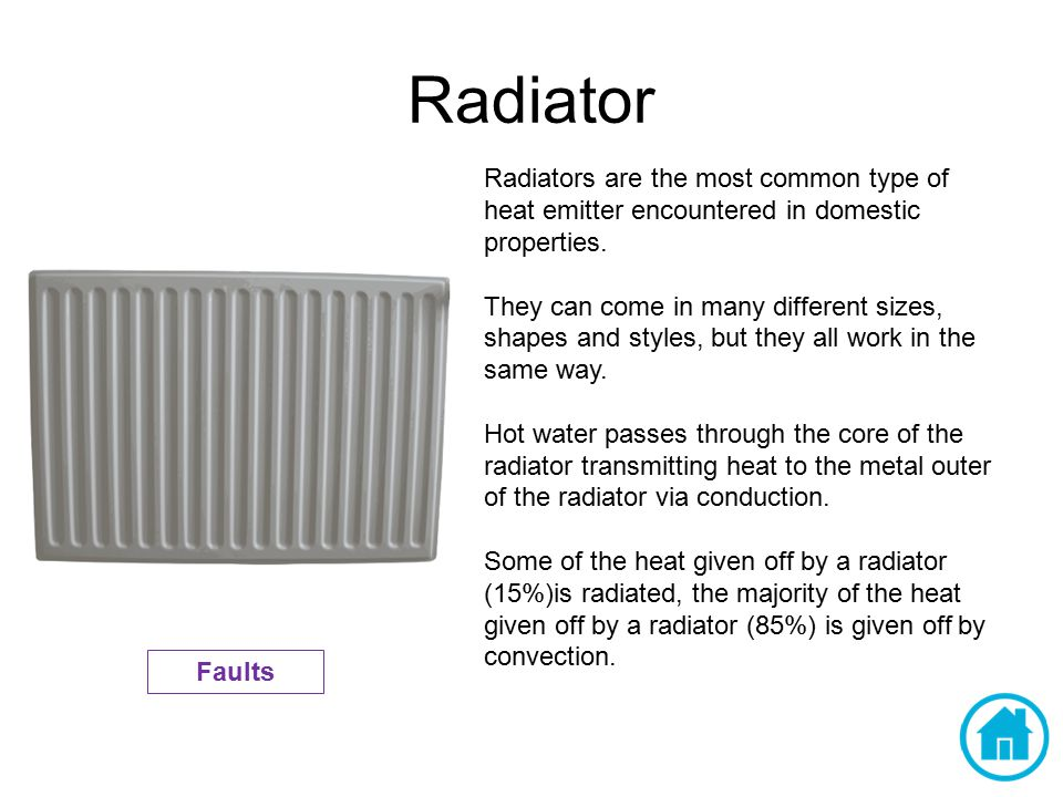 Radiator Radiators are the most common type of heat emitter encountered in domestic properties.