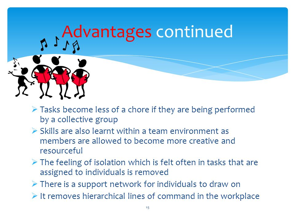 Advantages continued Tasks become less of a chore if they are being performed by a collective group.