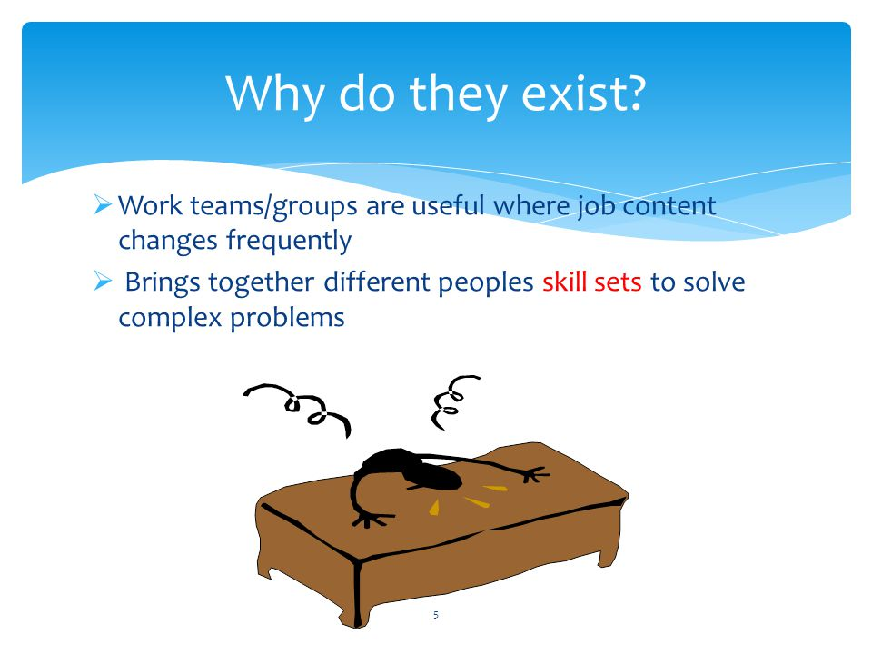 Why do they exist Work teams/groups are useful where job content changes frequently.